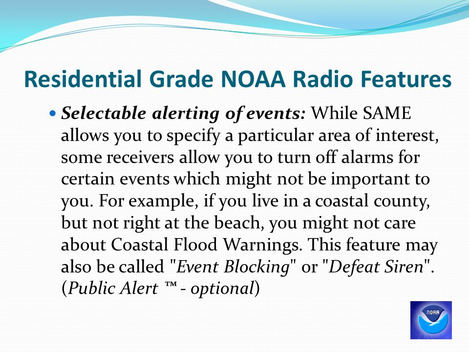 Residential Grade NOAA Radio Features Selectable alerting of events: While SAME allows you to specify a particular area of interest, some receivers al