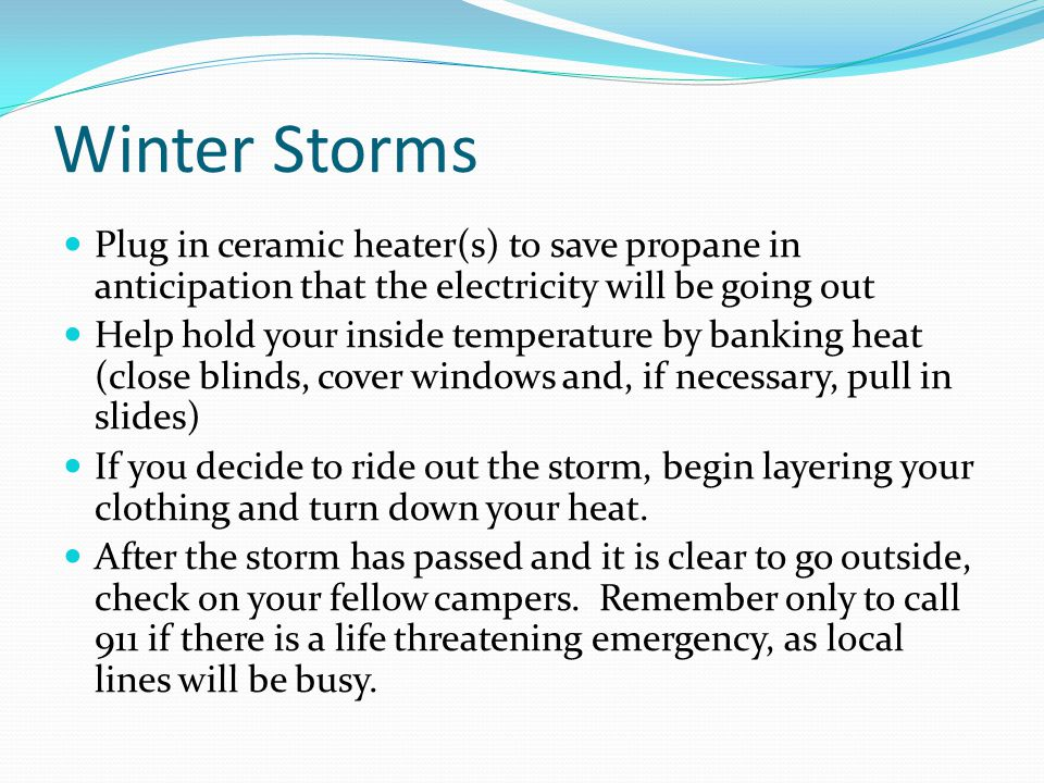 Winter Storms Plug in ceramic heater(s) to save propane in anticipation that the electricity will be going out Help hold your inside temperature by ba