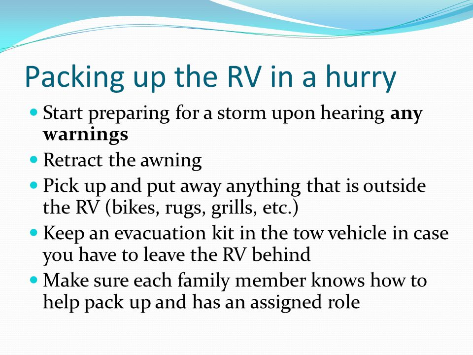 Packing up the RV in a hurry Start preparing for a storm upon hearing any warnings Retract the awning Pick up and put away anything that is outside th