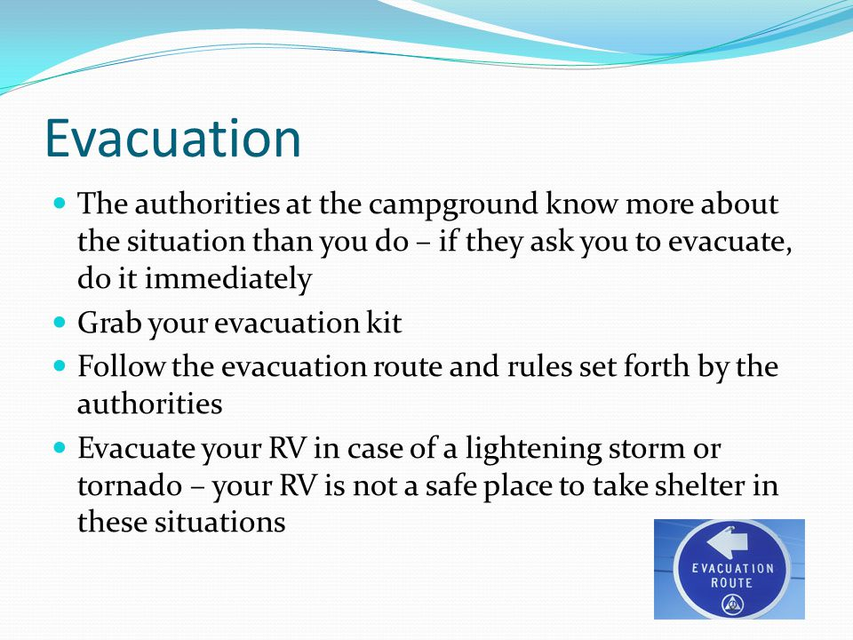 Evacuation The authorities at the campground know more about the situation than you do – if they ask you to evacuate, do it immediately Grab your evac