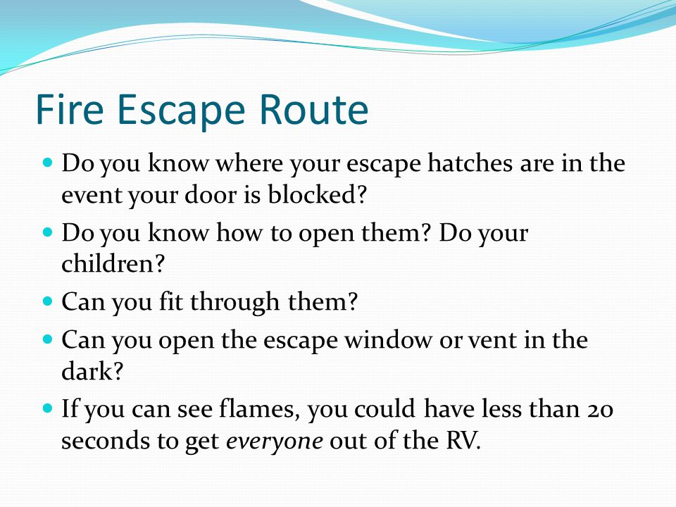 Fire Escape Route Do you know where your escape hatches are in the event your door is blocked? Do you know how to open them? Do your children? Can you