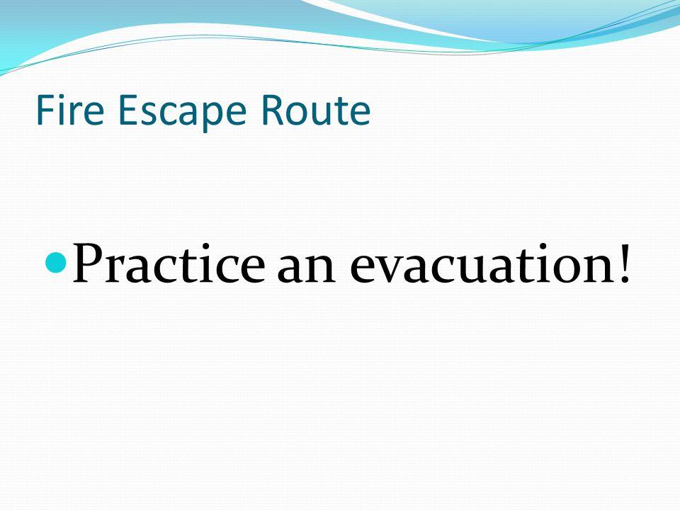 Fire Escape Route Practice an evacuation!