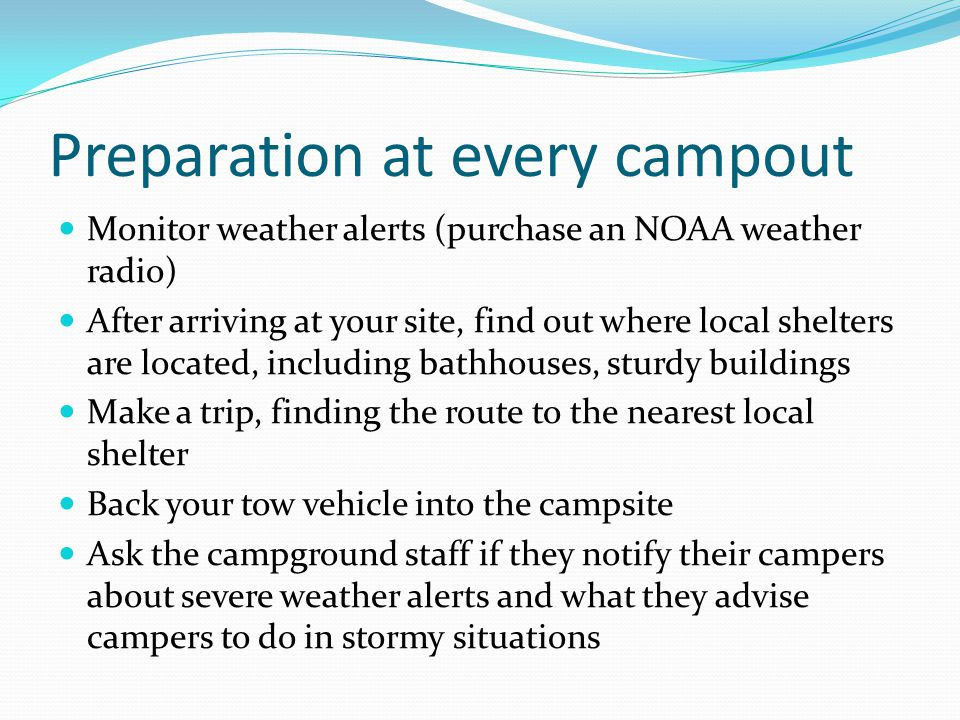 Preparation at every campout Monitor weather alerts (purchase an NOAA weather radio) After arriving at your site, find out where local shelters are lo