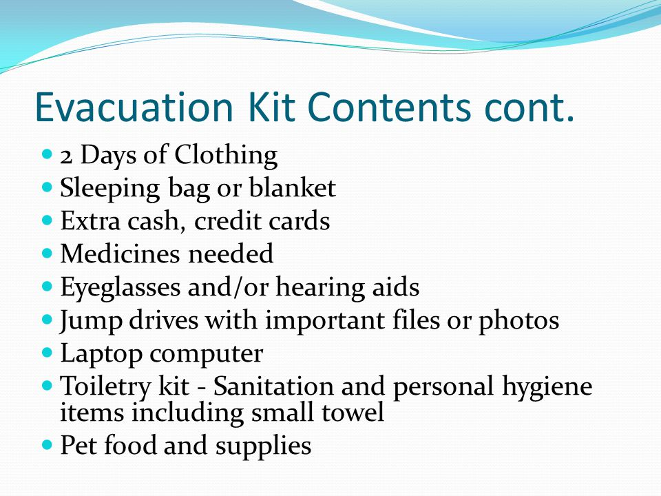 Evacuation Kit Contents cont. 2 Days of Clothing Sleeping bag or blanket Extra cash, credit cards Medicines needed Eyeglasses and/or hearing aids Jump