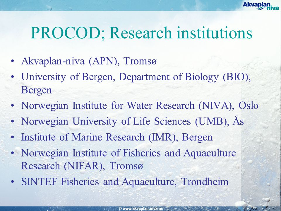 © www.akvaplan.niva.no PROCOD; Research institutions Akvaplan-niva (APN), Tromsø University of Bergen, Department of Biology (BIO), Bergen Norwegian Institute for Water Research (NIVA), Oslo Norwegian University of Life Sciences (UMB), Ås Institute of Marine Research (IMR), Bergen Norwegian Institute of Fisheries and Aquaculture Research (NIFAR), Tromsø SINTEF Fisheries and Aquaculture, Trondheim