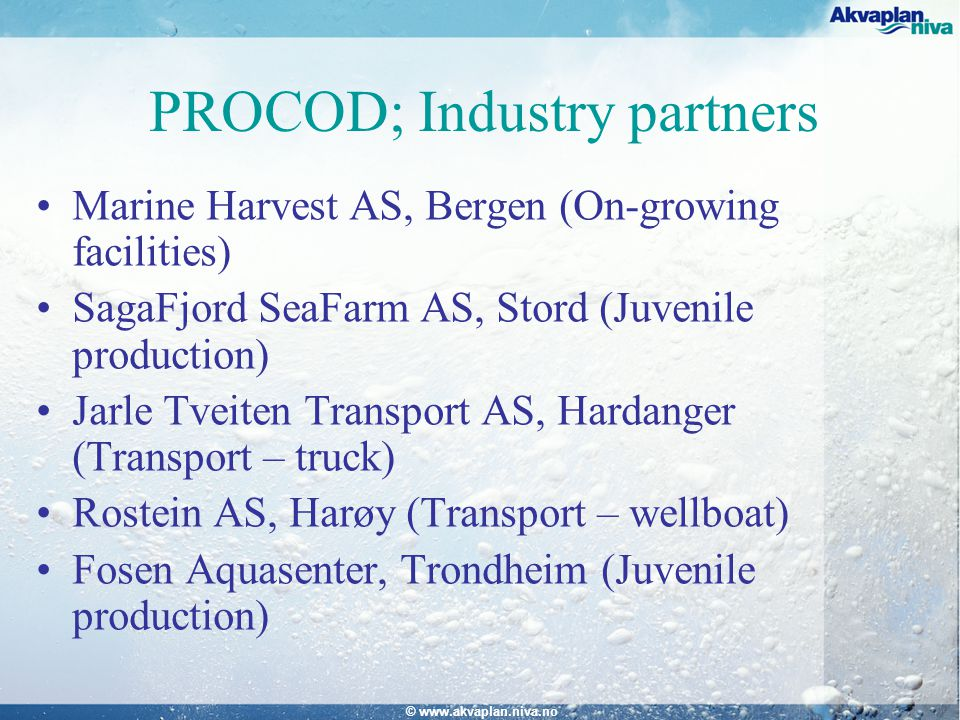 © www.akvaplan.niva.no PROCOD; Industry partners Marine Harvest AS, Bergen (On-growing facilities) SagaFjord SeaFarm AS, Stord (Juvenile production) Jarle Tveiten Transport AS, Hardanger (Transport – truck) Rostein AS, Harøy (Transport – wellboat) Fosen Aquasenter, Trondheim (Juvenile production)