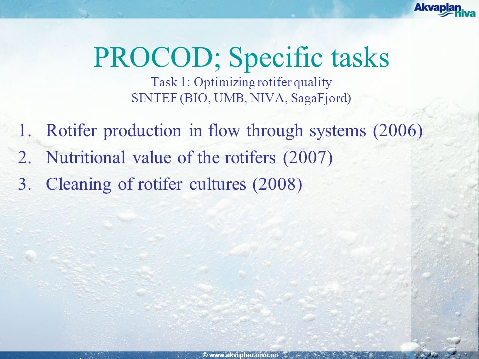 © www.akvaplan.niva.no PROCOD; Specific tasks Task 1: Optimizing rotifer quality SINTEF (BIO, UMB, NIVA, SagaFjord) 1.Rotifer production in flow through systems (2006) 2.Nutritional value of the rotifers (2007) 3.Cleaning of rotifer cultures (2008)