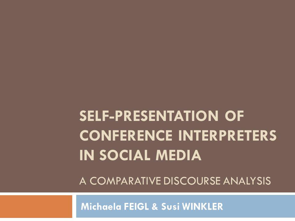 SELF-PRESENTATION OF CONFERENCE INTERPRETERS IN SOCIAL MEDIA A COMPARATIVE DISCOURSE ANALYSIS Michaela FEIGL & Susi WINKLER