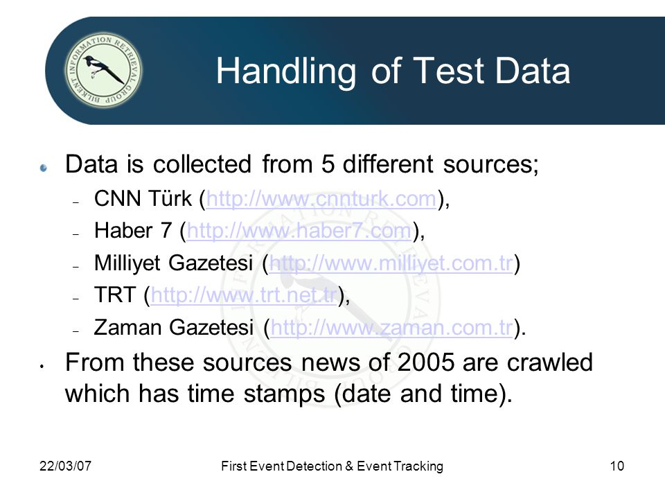 22/03/07First Event Detection & Event Tracking10 Handling of Test Data Data is collected from 5 different sources; – CNN Türk (http://www.cnnturk.com)