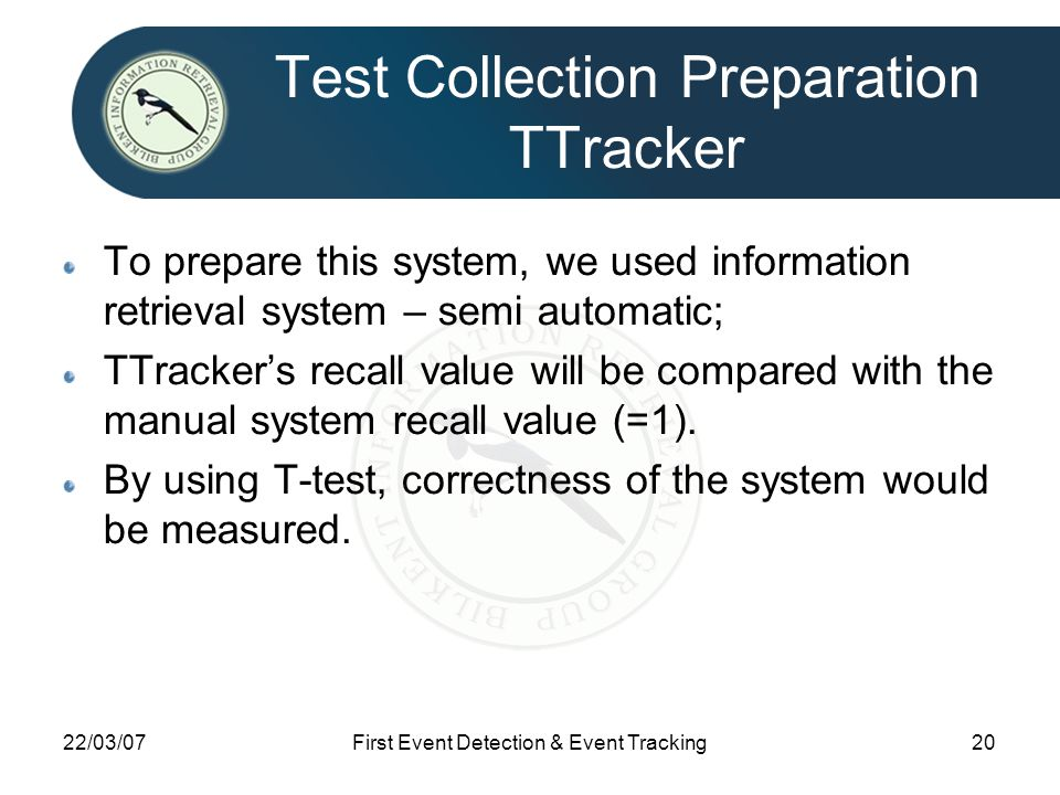 22/03/07First Event Detection & Event Tracking20 Test Collection Preparation TTracker To prepare this system, we used information retrieval system – semi automatic; TTracker's recall value will be compared with the manual system recall value (=1).