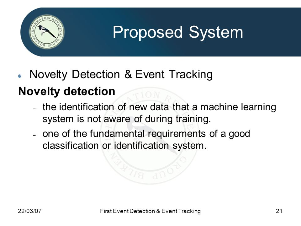22/03/07First Event Detection & Event Tracking21 Proposed System Novelty Detection & Event Tracking Novelty detection – the identification of new data that a machine learning system is not aware of during training.