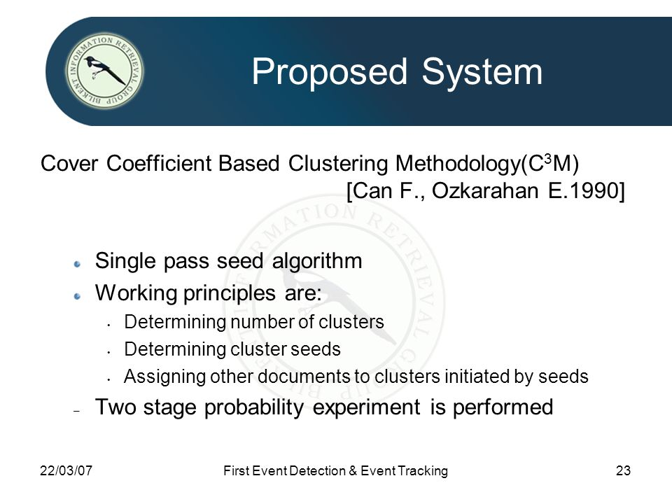 22/03/07First Event Detection & Event Tracking23 Proposed System Cover Coefficient Based Clustering Methodology(C 3 M) [Can F., Ozkarahan E.1990] Single pass seed algorithm Working principles are: Determining number of clusters Determining cluster seeds Assigning other documents to clusters initiated by seeds – Two stage probability experiment is performed