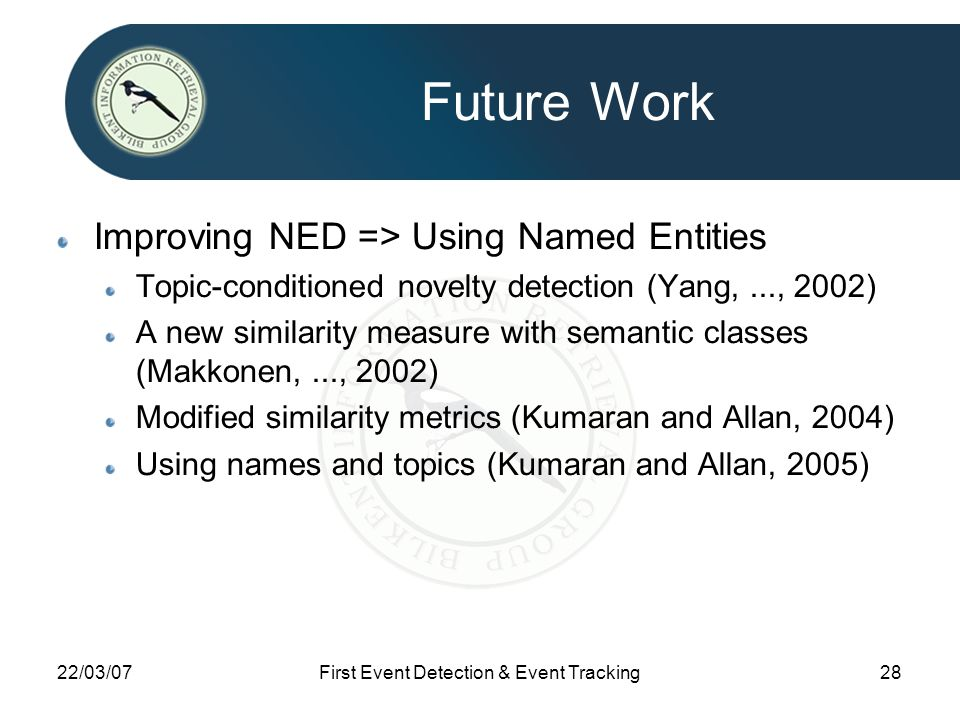 22/03/07First Event Detection & Event Tracking28 Future Work Improving NED => Using Named Entities Topic-conditioned novelty detection (Yang,..., 2002