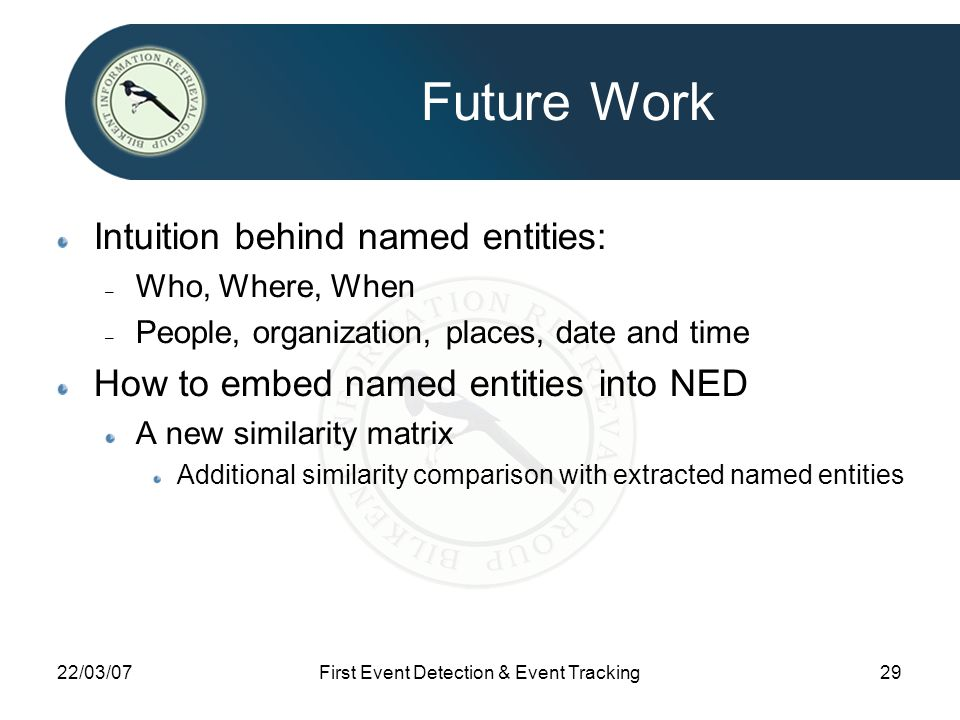 22/03/07First Event Detection & Event Tracking29 Future Work Intuition behind named entities: – Who, Where, When – People, organization, places, date and time How to embed named entities into NED A new similarity matrix Additional similarity comparison with extracted named entities