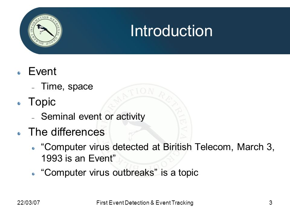22/03/07First Event Detection & Event Tracking3 Introduction Event – Time, space Topic – Seminal event or activity The differences Computer virus detected at Biritish Telecom, March 3, 1993 is an Event Computer virus outbreaks is a topic