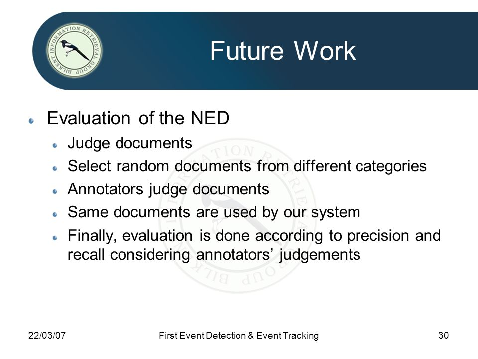 22/03/07First Event Detection & Event Tracking30 Future Work Evaluation of the NED Judge documents Select random documents from different categories Annotators judge documents Same documents are used by our system Finally, evaluation is done according to precision and recall considering annotators' judgements