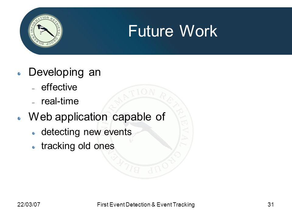 22/03/07First Event Detection & Event Tracking31 Future Work Developing an – effective – real-time Web application capable of detecting new events tracking old ones