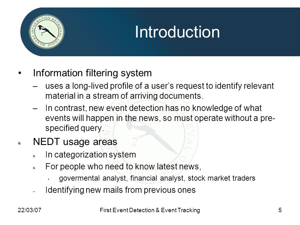 22/03/07First Event Detection & Event Tracking5 Introduction Information filtering system –uses a long-lived profile of a user's request to identify relevant material in a stream of arriving documents.