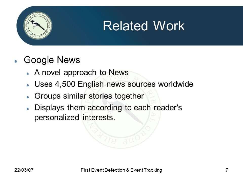 22/03/07First Event Detection & Event Tracking7 Related Work Google News A novel approach to News Uses 4,500 English news sources worldwide Groups similar stories together Displays them according to each reader s personalized interests.
