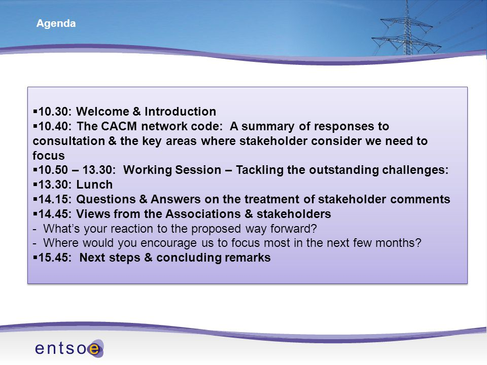 Agenda  10.30: Welcome & Introduction  10.40: The CACM network code: A summary of responses to consultation & the key areas where stakeholder consider we need to focus  10.50 – 13.30: Working Session – Tackling the outstanding challenges:  13.30: Lunch  14.15: Questions & Answers on the treatment of stakeholder comments  14.45: Views from the Associations & stakeholders - What's your reaction to the proposed way forward.