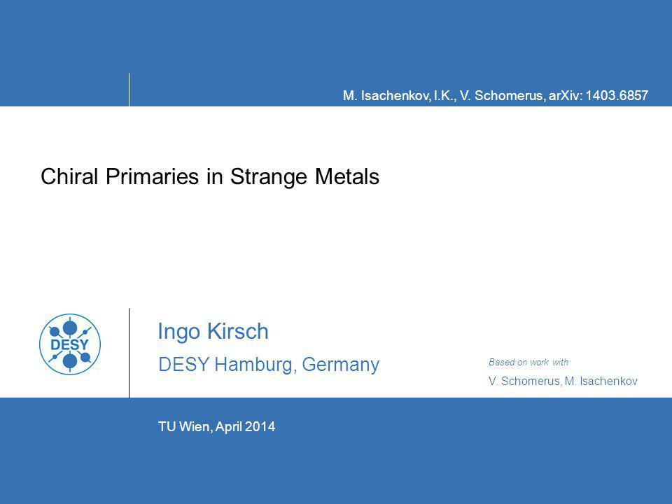 TU Wien, April 2014 Chiral Primaries in Strange Metals Ingo Kirsch DESY Hamburg, Germany ` M.