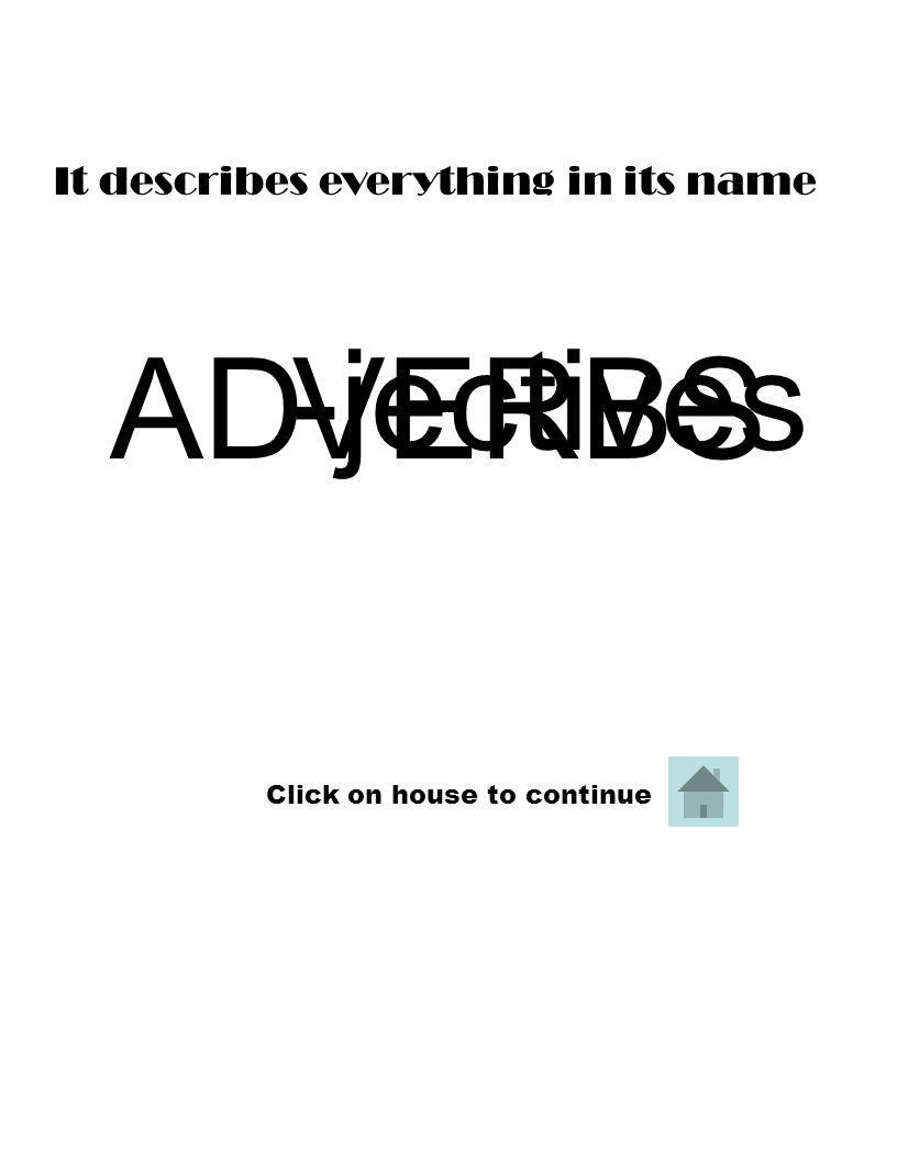 ADVERBS -jectives It describes everything in its name Click on house to continue