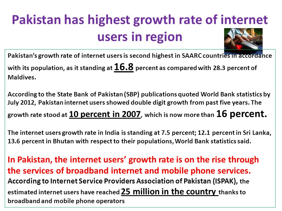 Pakistan has highest growth rate of internet users in region Pakistan's growth rate of internet users is second highest in SAARC countries in accordance with its population, as it standing at 16.8 percent as compared with 28.3 percent of Maldives.