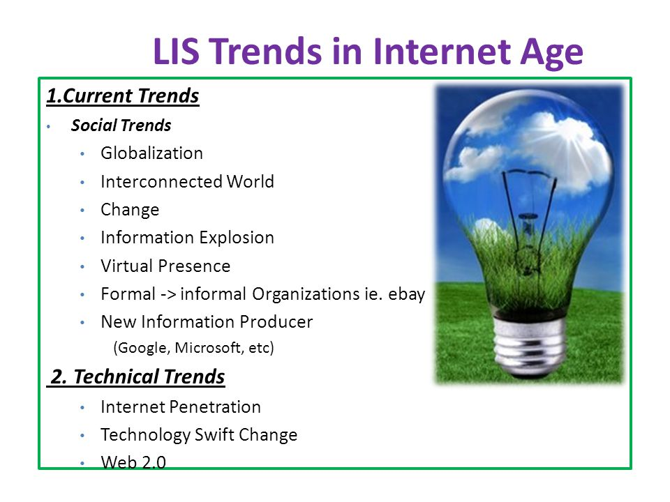 LIS Trends in Internet Age 1.Current Trends Social Trends Globalization Interconnected World Change Information Explosion Virtual Presence Formal ­-> informal Organizations ie.