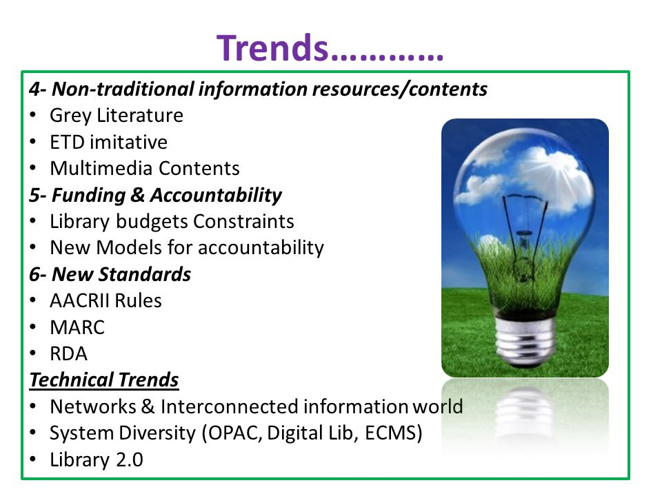 Trends………… 4- Non-traditional information resources/contents Grey Literature ETD imitative Multimedia Contents 5- Funding & Accountability Library bud
