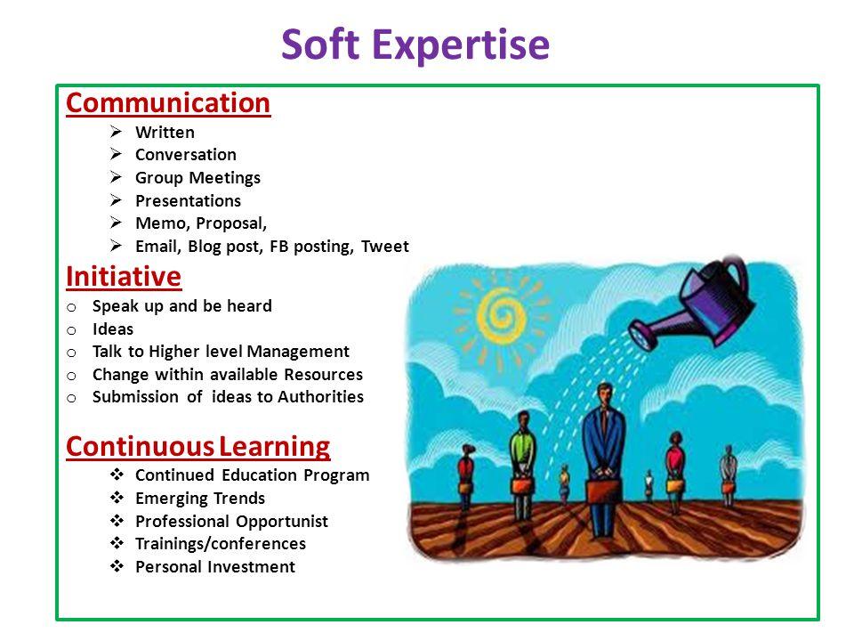 Soft Expertise Communication  Written  Conversation  Group Meetings  Presentations  Memo, Proposal,  Email, Blog post, FB posting, Tweet Initiat