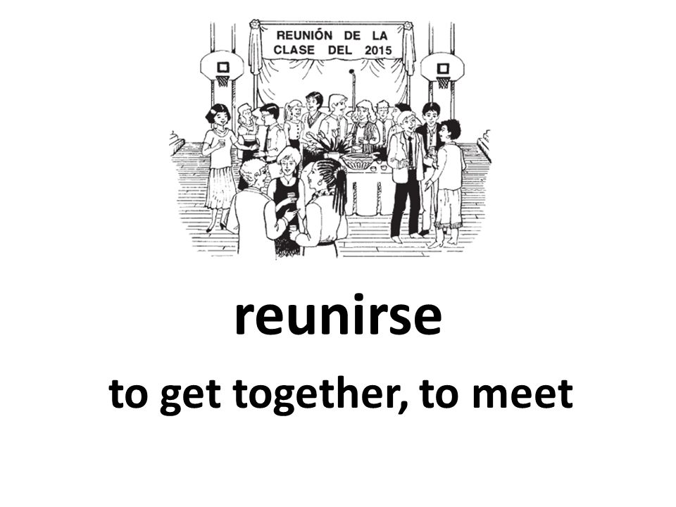 reunirse to get together, to meet