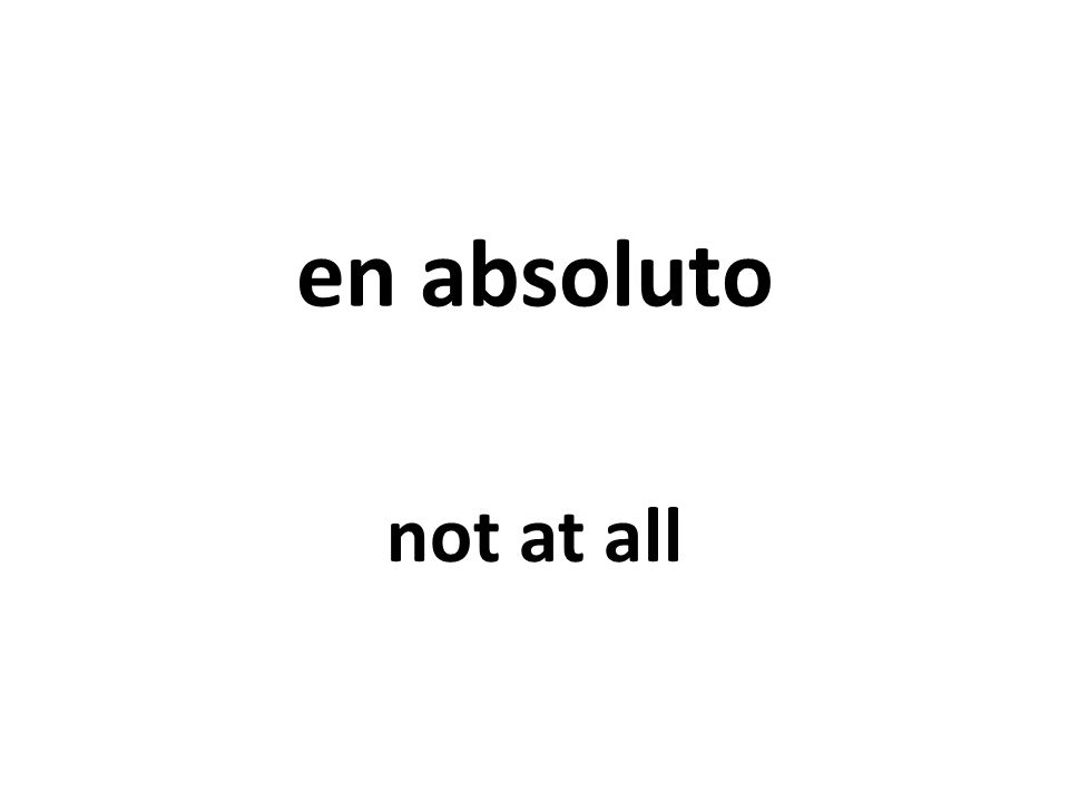 en absoluto not at all
