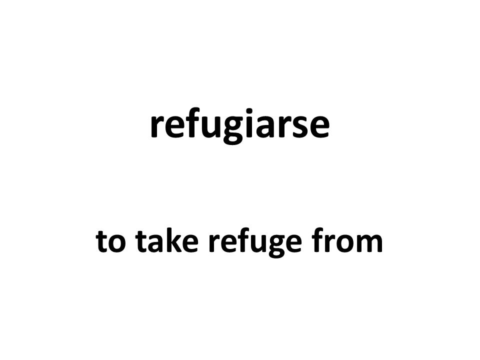refugiarse to take refuge from