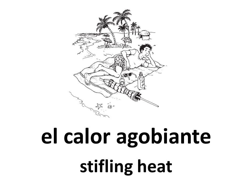 el calor agobiante stifling heat