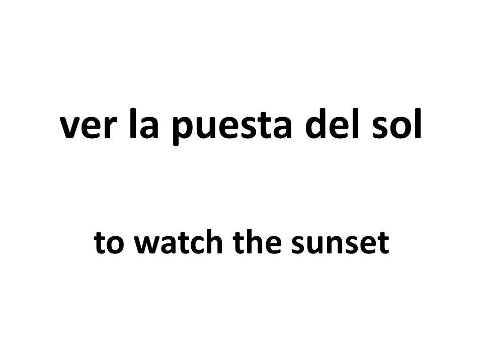 ver la puesta del sol to watch the sunset