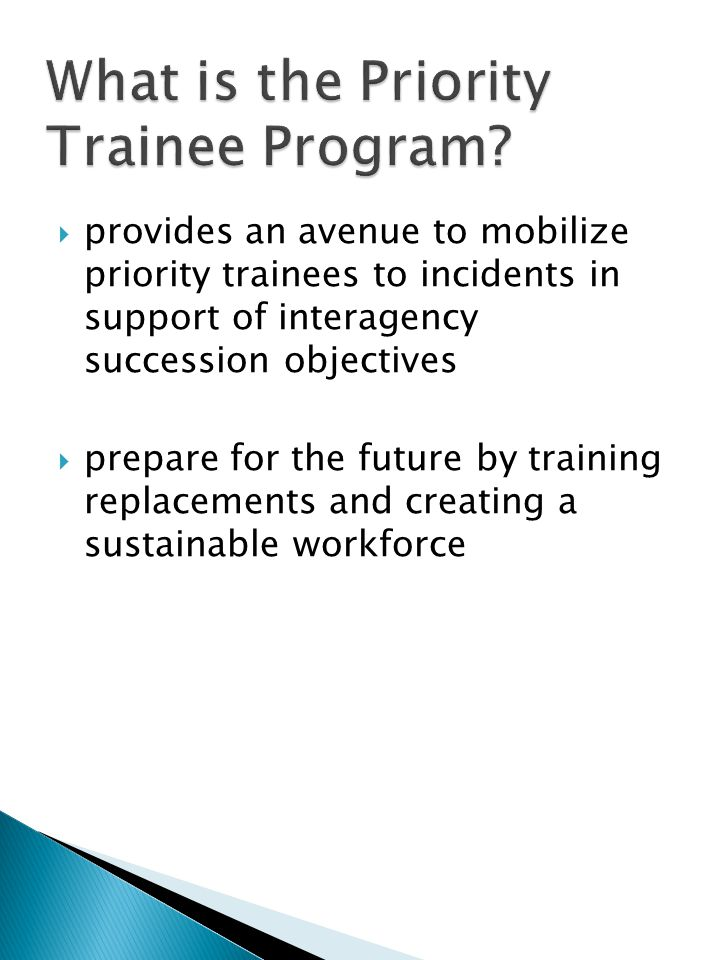  provides an avenue to mobilize priority trainees to incidents in support of interagency succession objectives  prepare for the future by training replacements and creating a sustainable workforce
