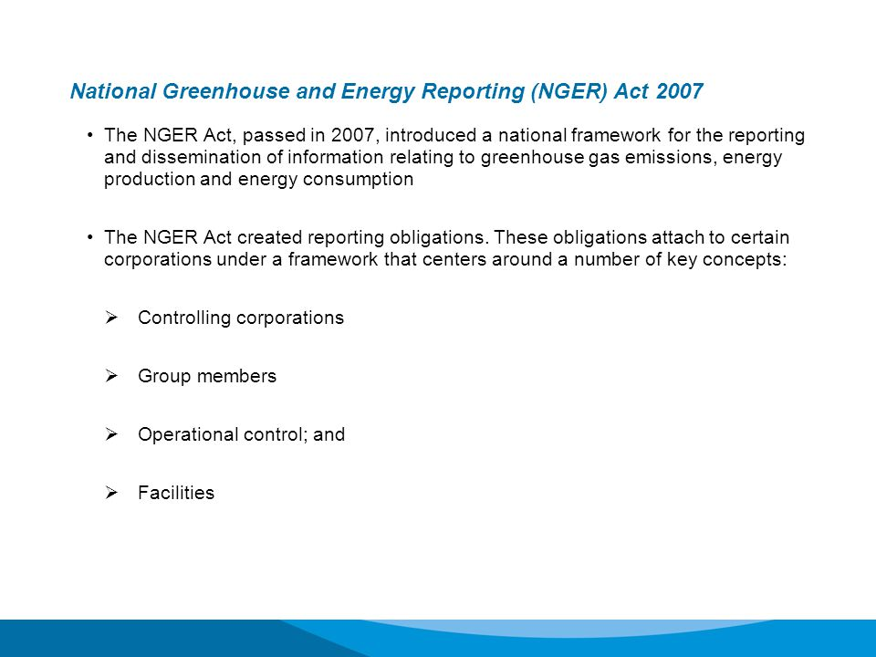 NGER Act – section 19 report – facility threshold Controlling Corporation Group Member (subsidiary) Group Member (subsidiary) Group Member (subsidiary of a subsidiary ) Group Member (subsidiary of a subsidiary ) Group Member (subsidiary) Group Member (subsidiary) Facility 1 25kt Facility 1 25kt Facility 2 10kt Facility 2 10kt Facility 3 5kt Facility 3 5kt Facility 4 5kt Facility 4 5kt This corporate group has total emissions of 45kt, so has not met the corporate group emissions threshold But, its group member has operational control over a facility that meets a facility threshold For the 2012-13 reporting year...