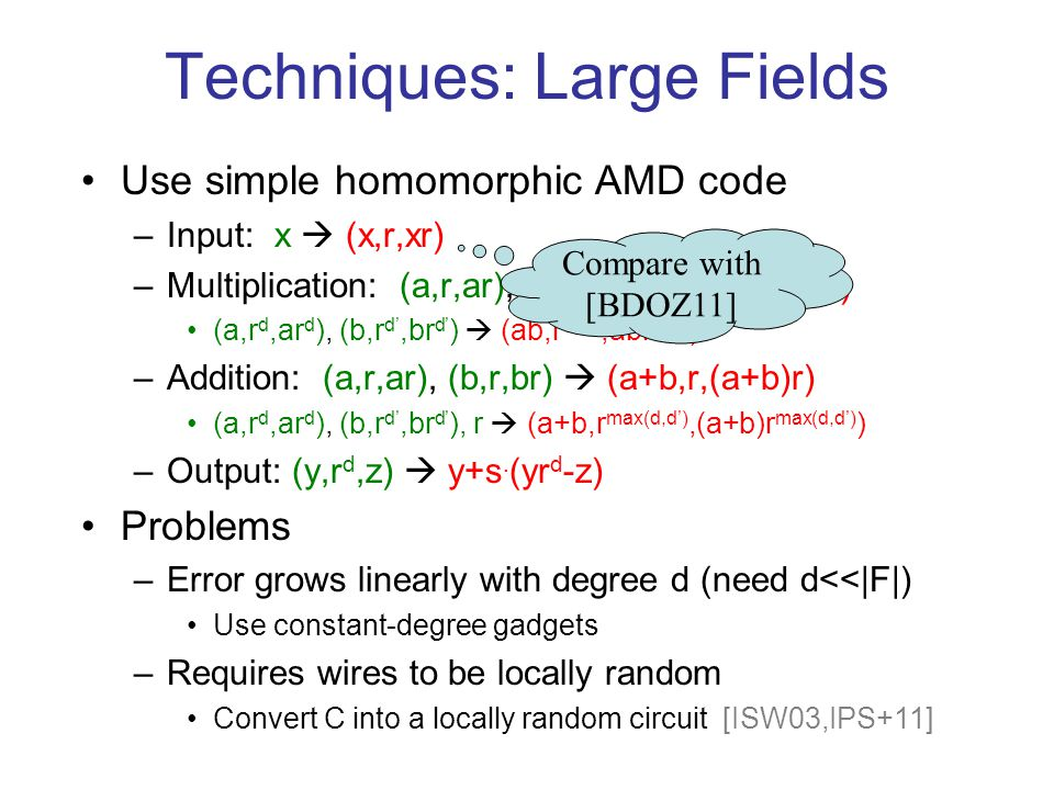 Techniques: Large Fields Use simple homomorphic AMD code –Input: x  (x,r,xr) –Multiplication: (a,r,ar), (b,r,br)  (ab,r 2,abr 2 ) (a,r d,ar d ), (b,r d',br d' )  (ab,r d+d',abr d+d' ) –Addition: (a,r,ar), (b,r,br)  (a+b,r,(a+b)r) (a,r d,ar d ), (b,r d',br d' ), r  (a+b,r max(d,d'),(a+b)r max(d,d') ) –Output: (y,r d,z)  y+s.