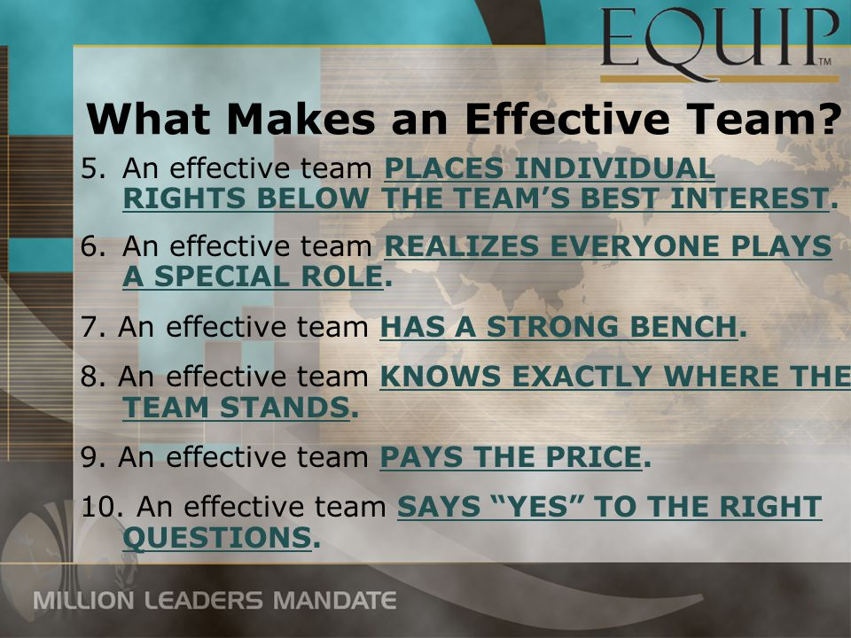 6.An effective team REALIZES EVERYONE PLAYS A SPECIAL ROLE. 7. An effective team HAS A STRONG BENCH. 8. An effective team KNOWS EXACTLY WHERE THE TEAM