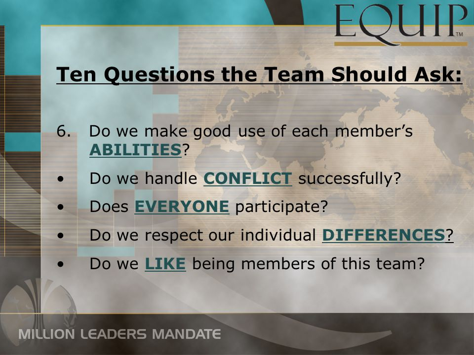 6. Do we make good use of each member's ABILITIES? Do we handle CONFLICT successfully? Does EVERYONE participate? Do we respect our individual DIFFERE