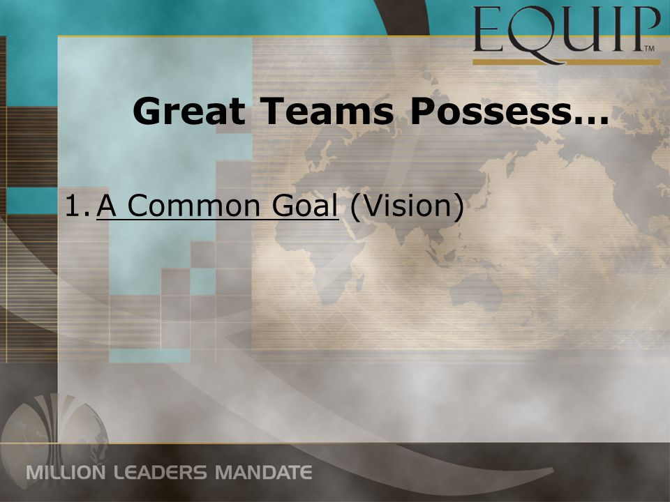 Great Teams Possess… 1.A Common Goal (Vision)