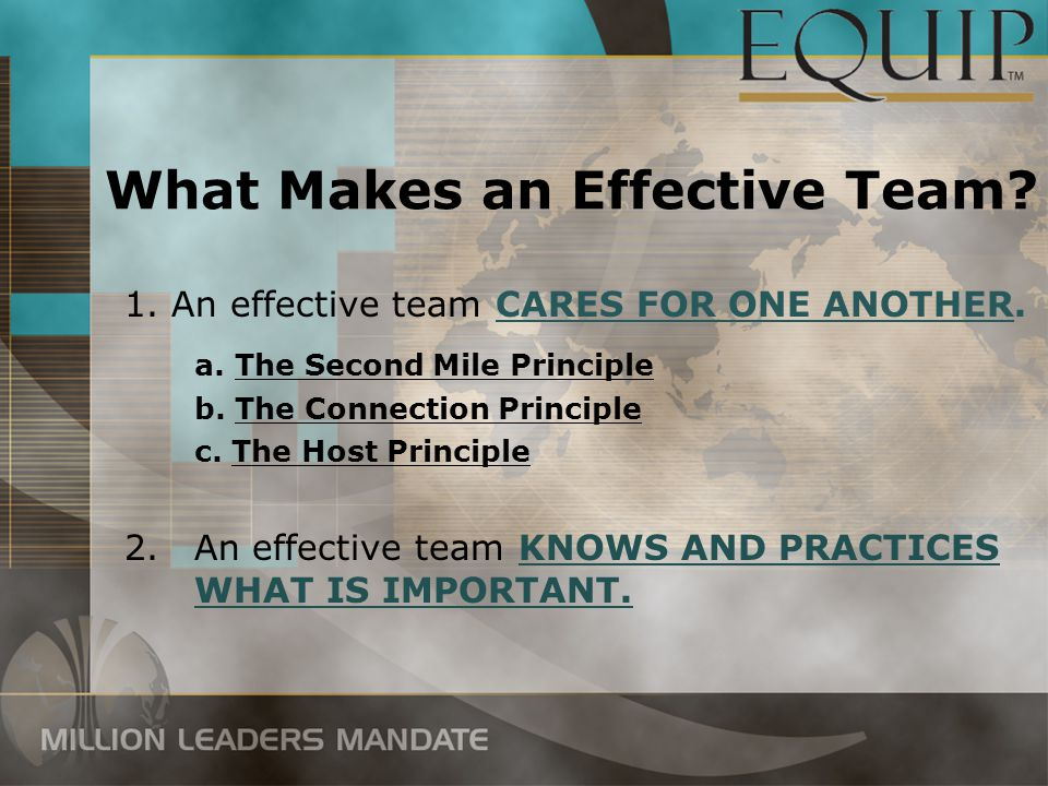 What Makes an Effective Team? 1. An effective team CARES FOR ONE ANOTHER. a. The Second Mile Principle b. The Connection Principle c. The Host Princip