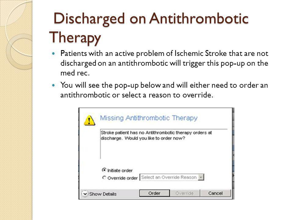 Discharged on Antithrombotic Therapy Discharged on Antithrombotic Therapy Patients with an active problem of Ischemic Stroke that are not discharged on an antithrombotic will trigger this pop-up on the med rec.