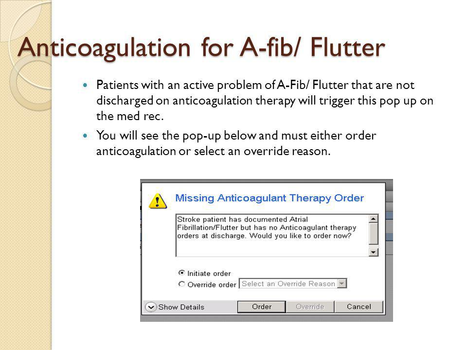 Anticoagulation for A-fib/ Flutter Anticoagulation for A-fib/ Flutter Patients with an active problem of A-Fib/ Flutter that are not discharged on anticoagulation therapy will trigger this pop up on the med rec.