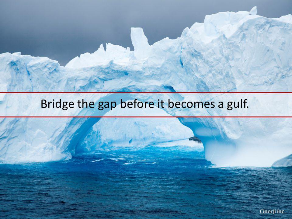 Cinerji inc. Bridge the gap before it becomes a gulf.