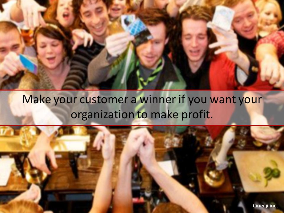 Cinerji inc. Make your customer a winner if you want your organization to make profit.