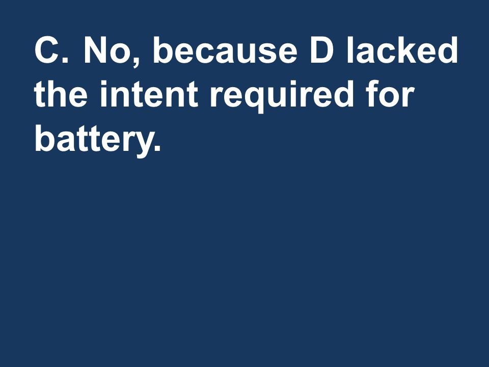 C.No, because D lacked the intent required for battery.