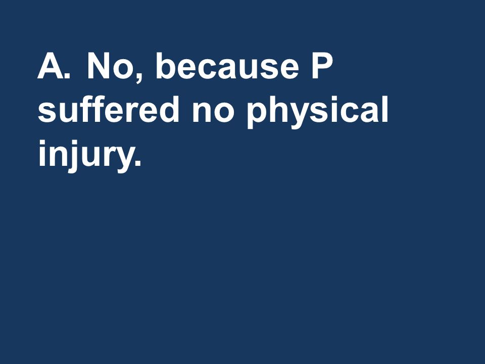 A.No, because P suffered no physical injury.