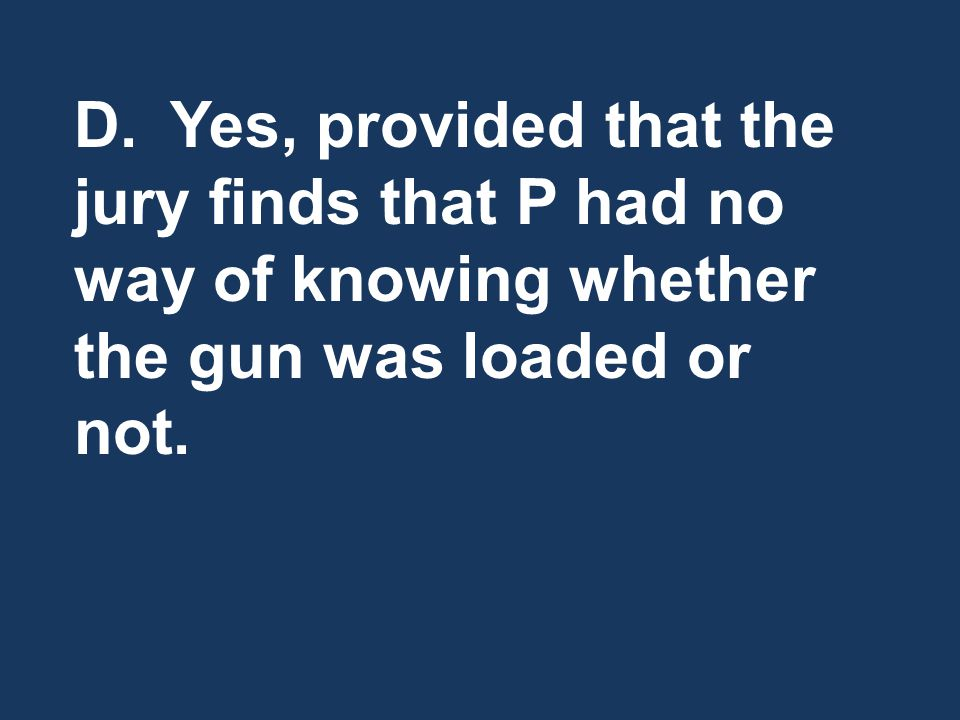 D.Yes, provided that the jury finds that P had no way of knowing whether the gun was loaded or not.