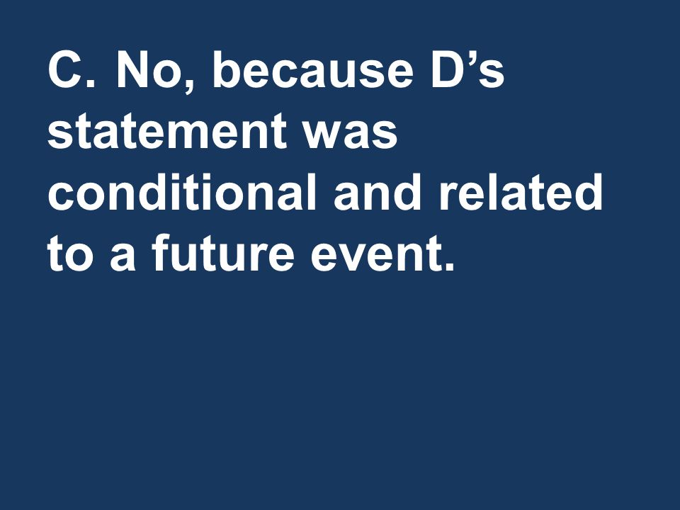 C.No, because D's statement was conditional and related to a future event.
